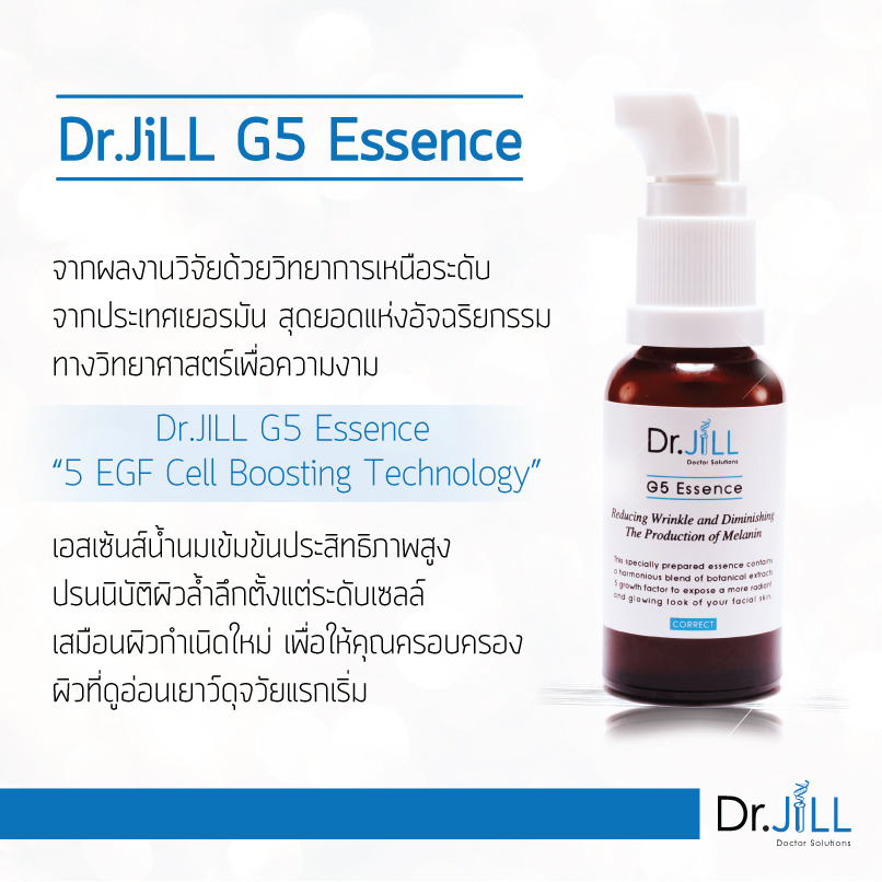 Dr.JILL g5 essense ดร.จิล เซรั่ม นวัตกรรมล่าสุดเพื่อการบำรุงผิวระดับเซลล์ และให้ผลลัพธ์ที่รวดเร็ว มองเห็นได้อย่างมีประสิทธิภาพ 5 EGF (Epidermis Growth Factors) … Essence น้ำนมเข้มข้นประสิทธิภาพสูงแต่มีเนื้อสัมผัสบางเบา สามารถซึมซาบสู่ผิวแก้ไขปัญหาผิวทั้ง 5 ประการได้อย่างรวดเร็ว เพียงคืนแรกรู้สึกได้ทันทีว่าหน้านุ่ม ชุ่มชื้น ดูกระจ่างใสขึ้นอย่างเห็นได้ชัด